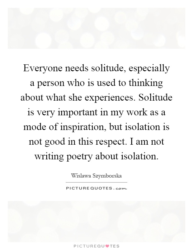 Everyone needs solitude, especially a person who is used to thinking about what she experiences. Solitude is very important in my work as a mode of inspiration, but isolation is not good in this respect. I am not writing poetry about isolation Picture Quote #1