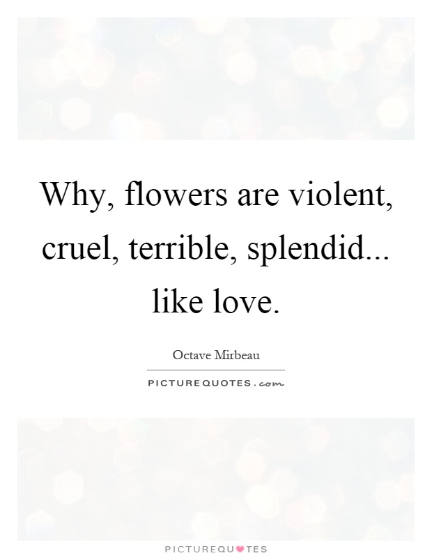 Why, flowers are violent, cruel, terrible, splendid... like love Picture Quote #1