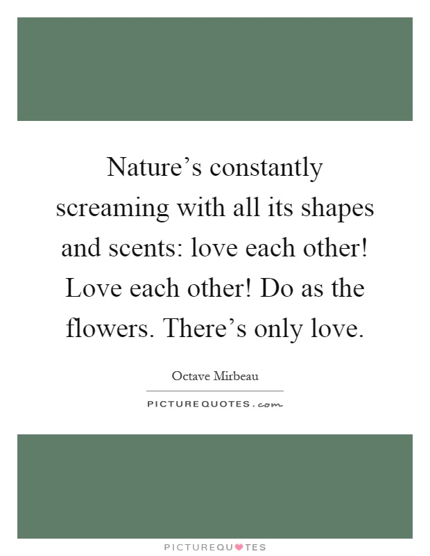 Nature's constantly screaming with all its shapes and scents: love each other! Love each other! Do as the flowers. There's only love Picture Quote #1