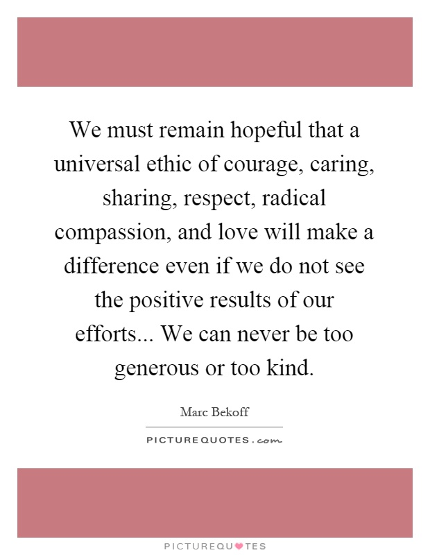We must remain hopeful that a universal ethic of courage, caring, sharing, respect, radical compassion, and love will make a difference even if we do not see the positive results of our efforts... We can never be too generous or too kind Picture Quote #1