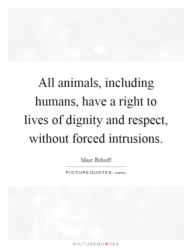 All animals, including humans, have a right to lives of dignity and respect, without forced intrusions Picture Quote #1