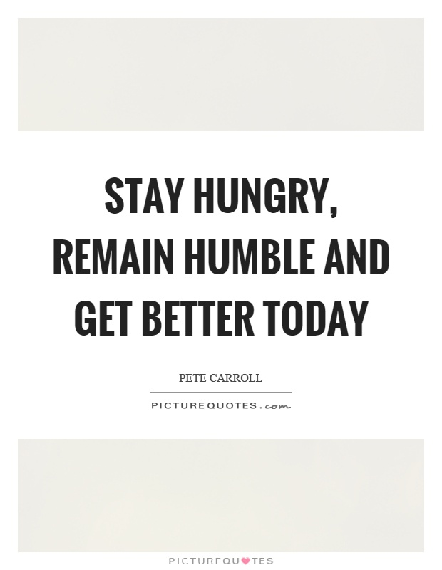 Stay hungry, remain humble and get better today Picture Quote #1