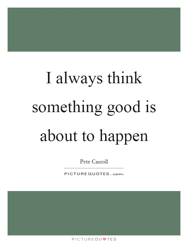 I always think something good is about to happen Picture Quote #1