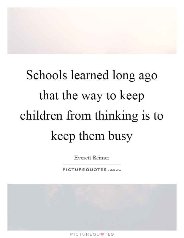Schools learned long ago that the way to keep children from thinking is to keep them busy Picture Quote #1