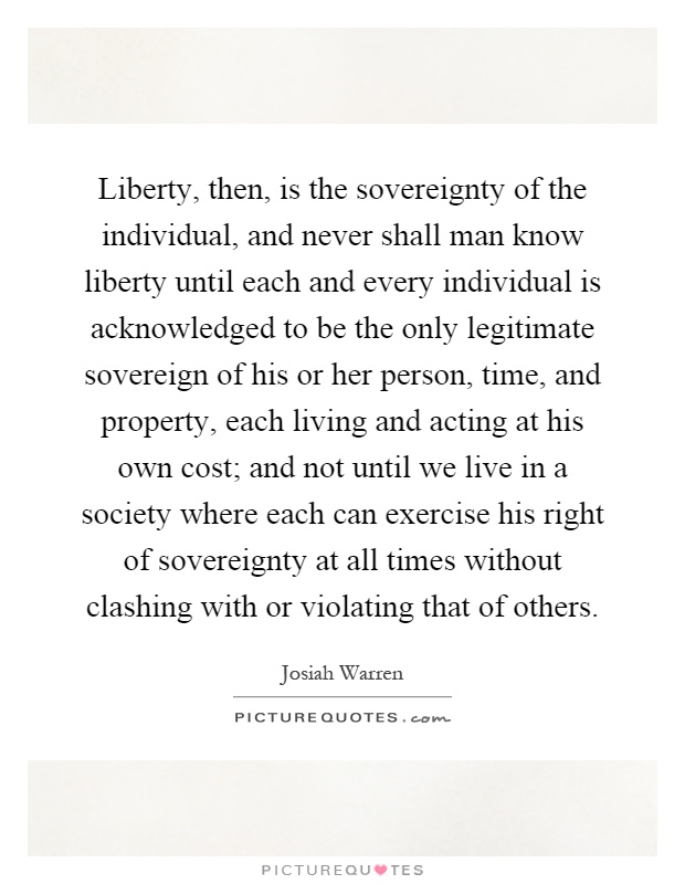 Liberty, then, is the sovereignty of the individual, and never shall man know liberty until each and every individual is acknowledged to be the only legitimate sovereign of his or her person, time, and property, each living and acting at his own cost; and not until we live in a society where each can exercise his right of sovereignty at all times without clashing with or violating that of others Picture Quote #1