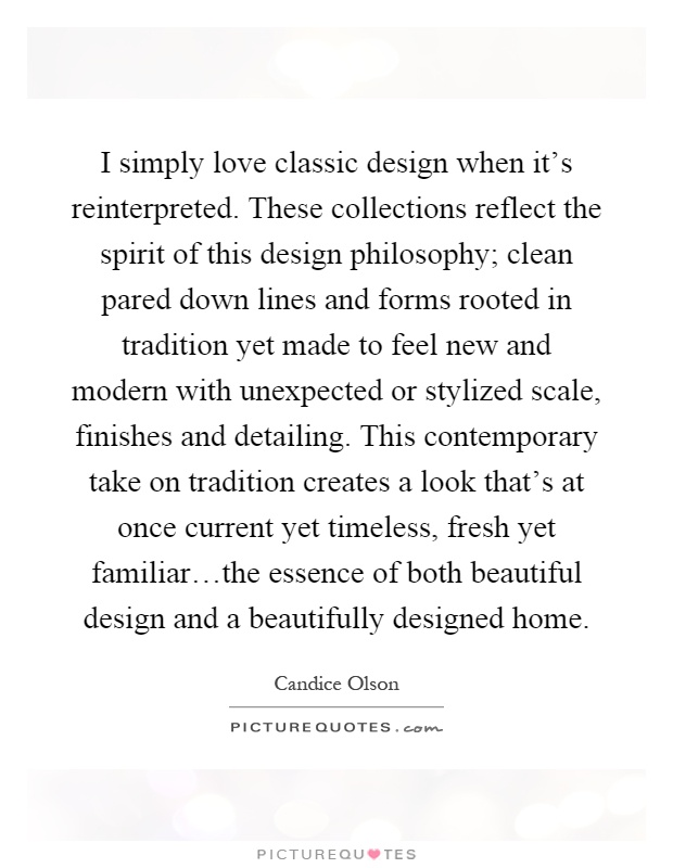I simply love classic design when it's reinterpreted. These collections reflect the spirit of this design philosophy; clean pared down lines and forms rooted in tradition yet made to feel new and modern with unexpected or stylized scale, finishes and detailing. This contemporary take on tradition creates a look that's at once current yet timeless, fresh yet familiar…the essence of both beautiful design and a beautifully designed home Picture Quote #1
