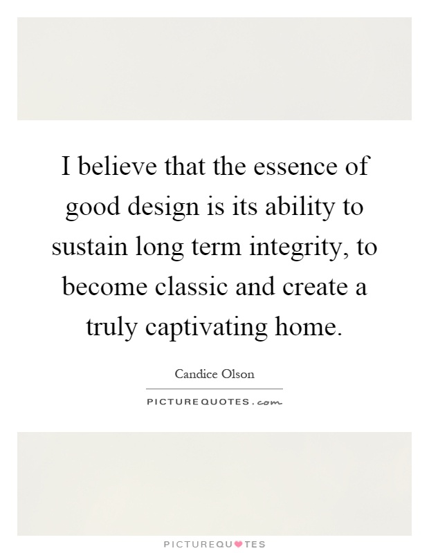 I believe that the essence of good design is its ability to sustain long term integrity, to become classic and create a truly captivating home Picture Quote #1