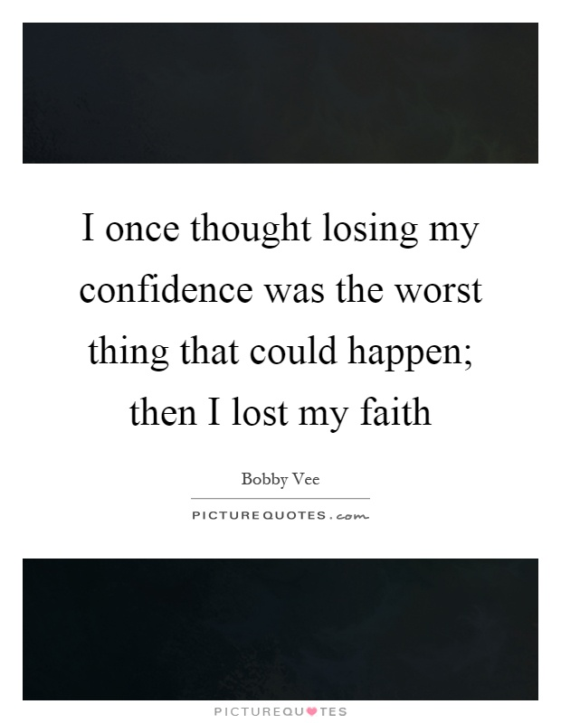 I once thought losing my confidence was the worst thing that could happen; then I lost my faith Picture Quote #1