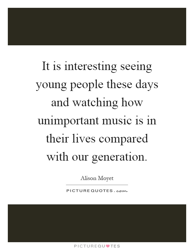 It is interesting seeing young people these days and watching how unimportant music is in their lives compared with our generation Picture Quote #1