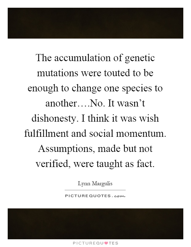 The accumulation of genetic mutations were touted to be enough to change one species to another….No. It wasn't dishonesty. I think it was wish fulfillment and social momentum. Assumptions, made but not verified, were taught as fact Picture Quote #1