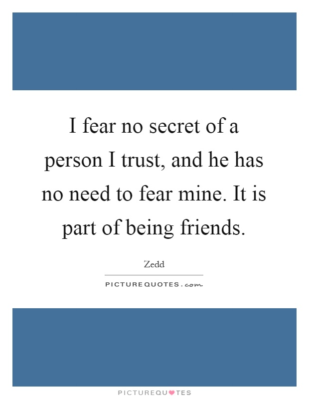 I fear no secret of a person I trust, and he has no need to fear mine. It is part of being friends Picture Quote #1