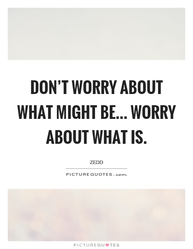 Don't worry about what might be... Worry about what is Picture Quote #1