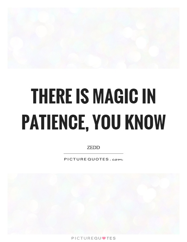 There is magic in patience, you know Picture Quote #1