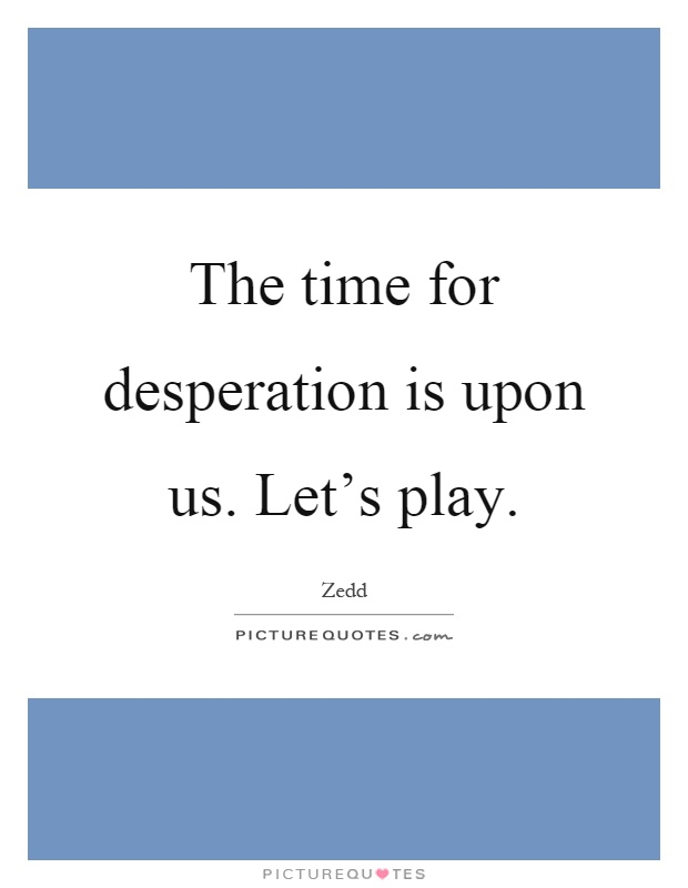 The time for desperation is upon us. Let's play Picture Quote #1