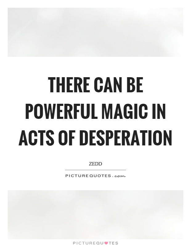 There can be powerful magic in acts of desperation Picture Quote #1