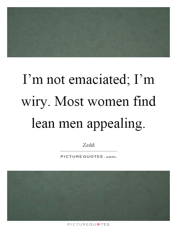 I'm not emaciated; I'm wiry. Most women find lean men appealing Picture Quote #1