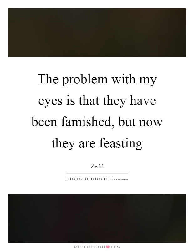 The problem with my eyes is that they have been famished, but now they are feasting Picture Quote #1
