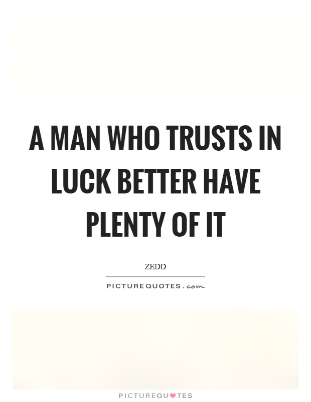 A man who trusts in luck better have plenty of it Picture Quote #1