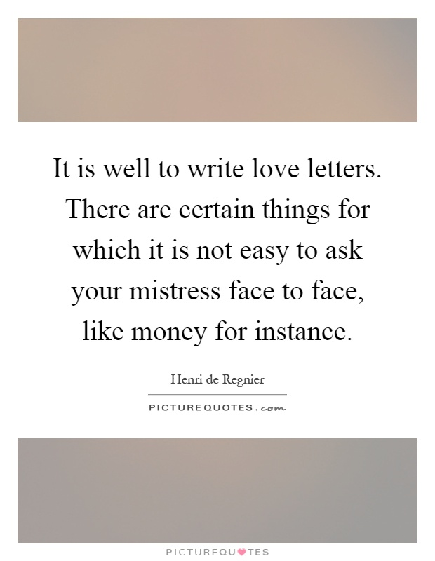 It is well to write love letters. There are certain things for which it is not easy to ask your mistress face to face, like money for instance Picture Quote #1