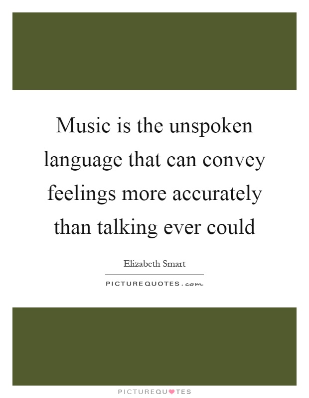 Music is the unspoken language that can convey feelings more accurately than talking ever could Picture Quote #1