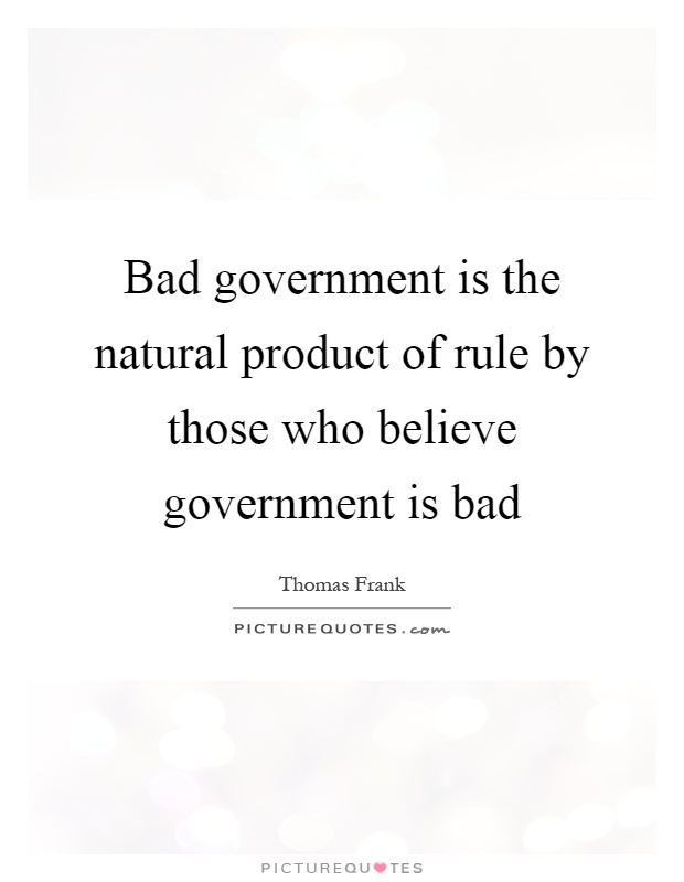 Bad government is the natural product of rule by those who believe government is bad Picture Quote #1