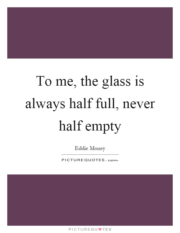 To me, the glass is always half full, never half empty Picture Quote #1