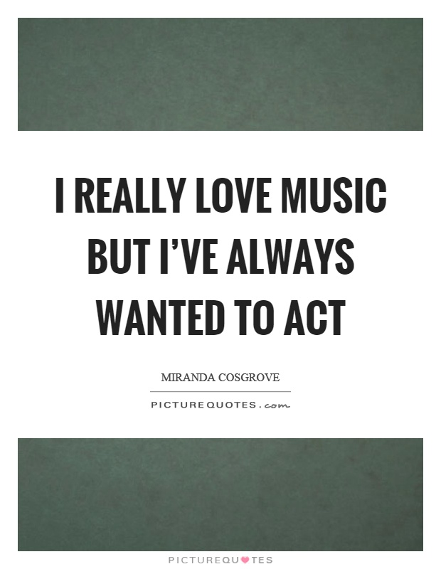 I really love music but I've always wanted to act Picture Quote #1