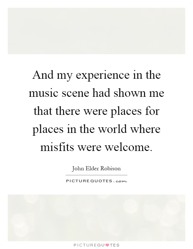 And my experience in the music scene had shown me that there were places for places in the world where misfits were welcome Picture Quote #1