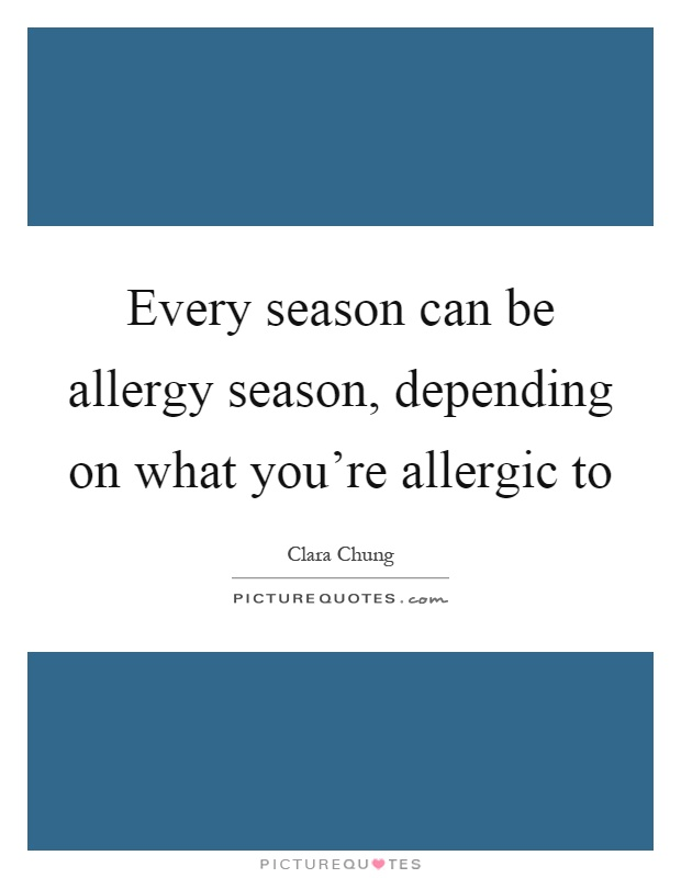 Every season can be allergy season, depending on what you're allergic to Picture Quote #1