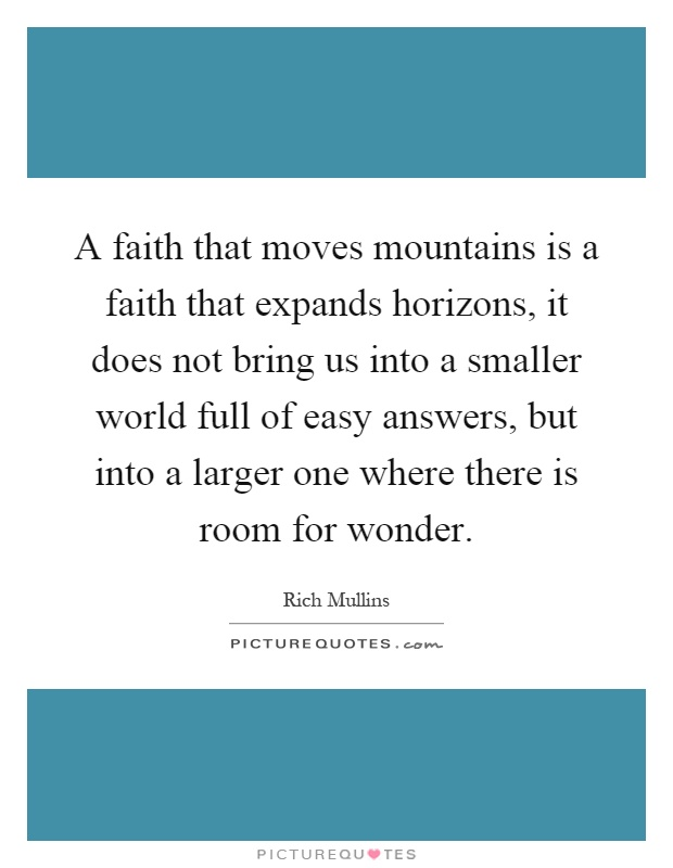 A faith that moves mountains is a faith that expands horizons, it does not bring us into a smaller world full of easy answers, but into a larger one where there is room for wonder Picture Quote #1