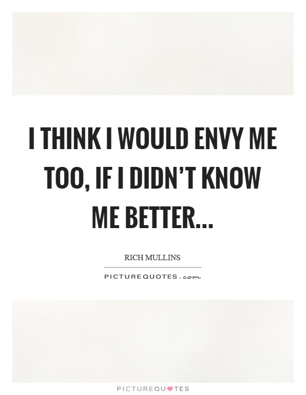 I think I would envy me too, if I didn't know me better Picture Quote #1