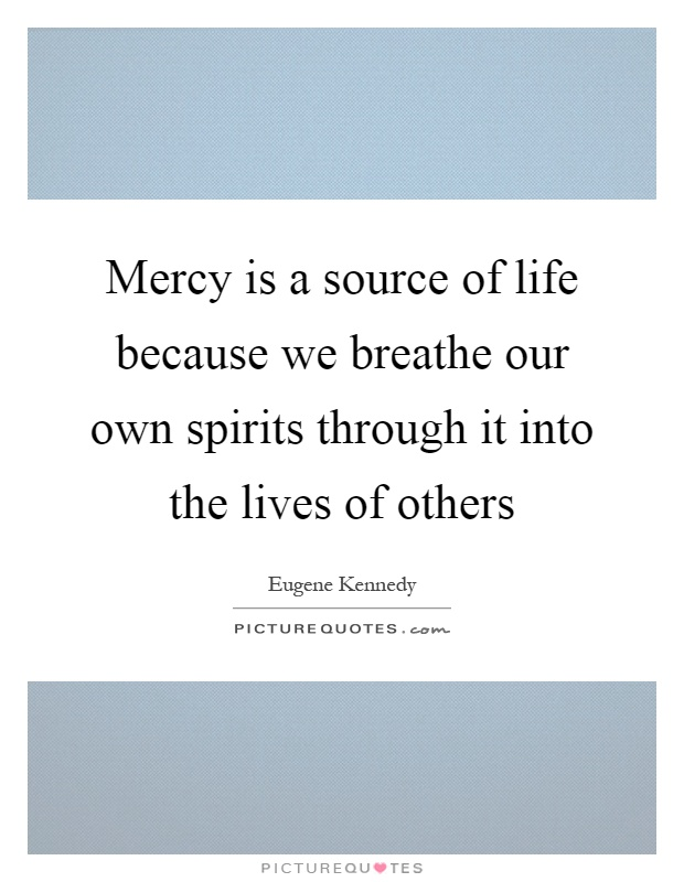 Mercy is a source of life because we breathe our own spirits through it into the lives of others Picture Quote #1
