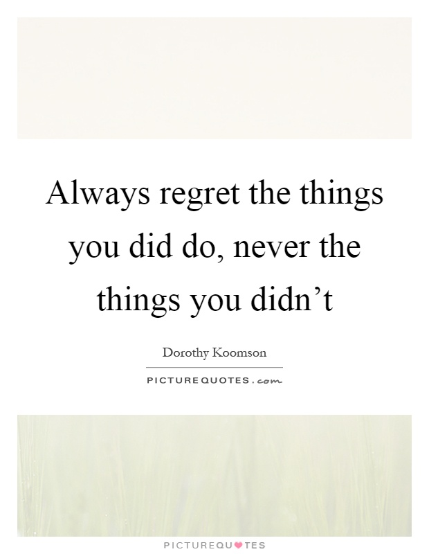 Always regret the things you did do, never the things you didn't Picture Quote #1