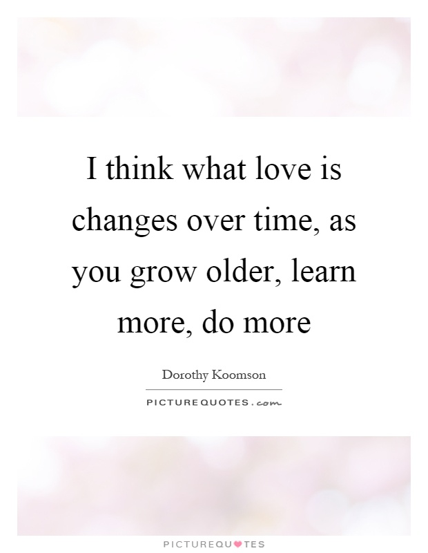I think what love is changes over time, as you grow older, learn more, do more Picture Quote #1