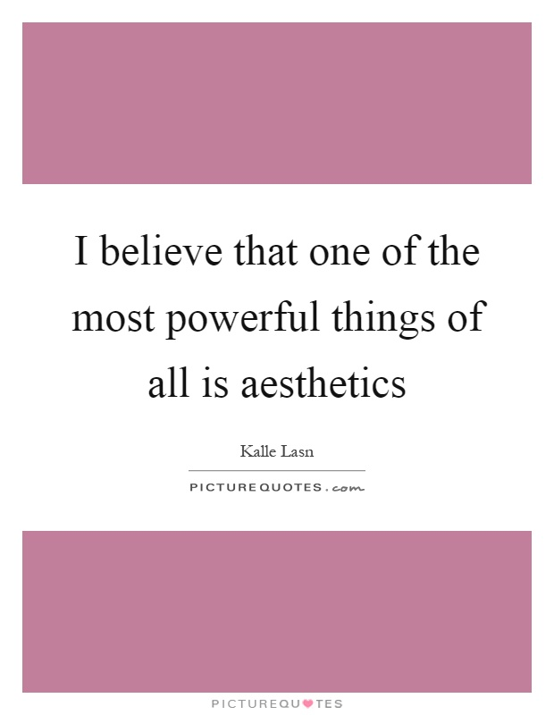 I believe that one of the most powerful things of all is aesthetics Picture Quote #1