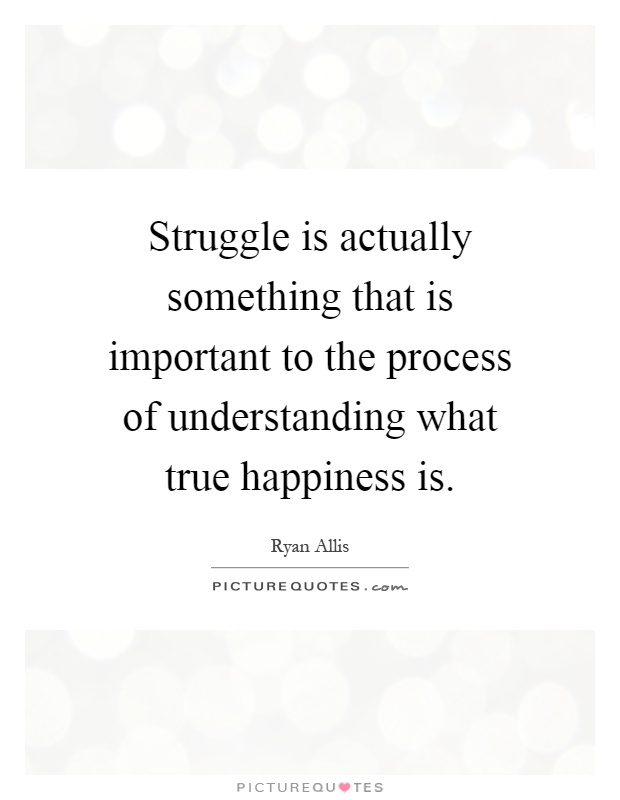 Struggle is actually something that is important to the process of understanding what true happiness is Picture Quote #1
