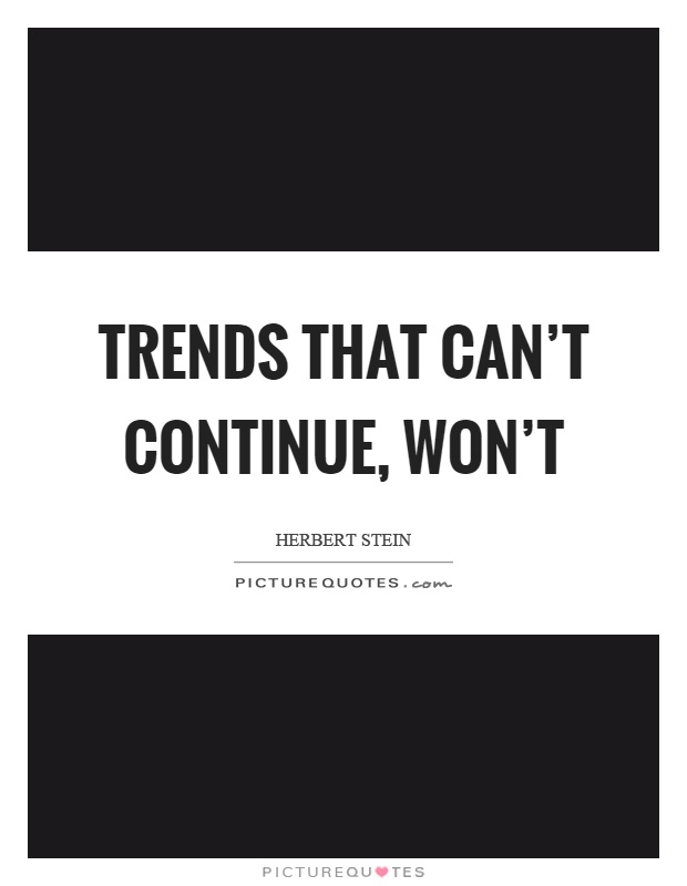 Trends that can't continue, won't Picture Quote #1