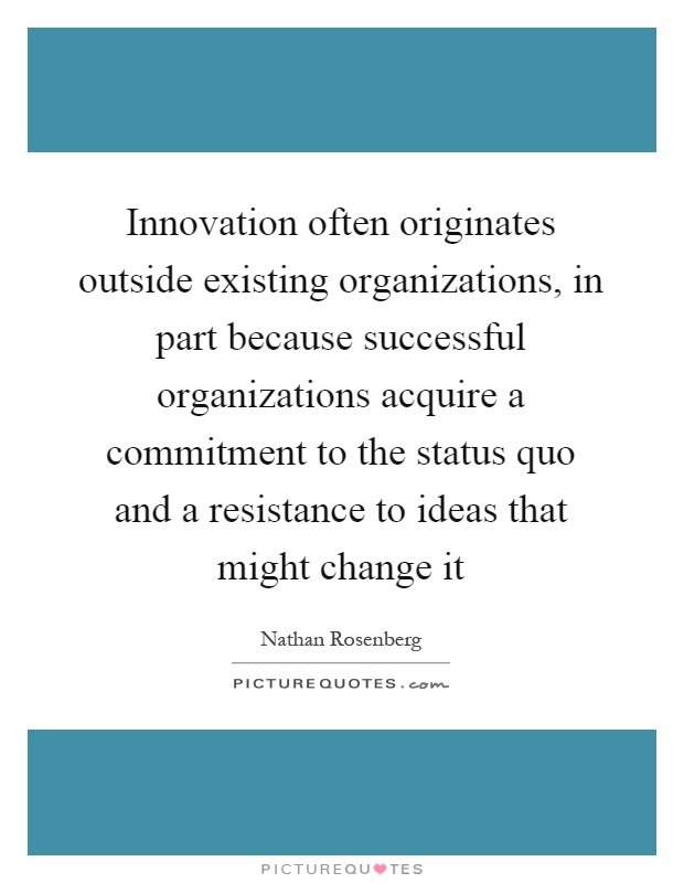 Innovation often originates outside existing organizations, in part because successful organizations acquire a commitment to the status quo and a resistance to ideas that might change it Picture Quote #1