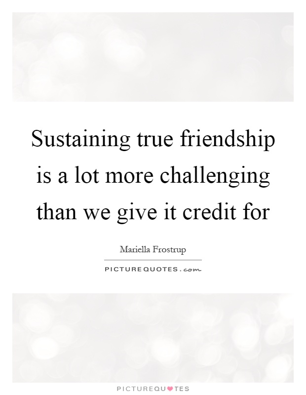 Sustaining true friendship is a lot more challenging than we give it credit for Picture Quote #1