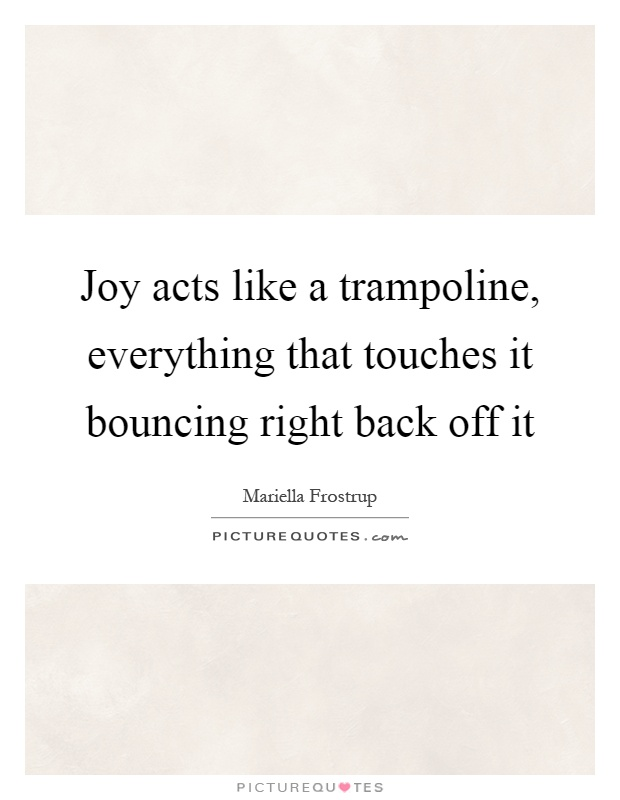 Joy acts like a trampoline, everything that touches it bouncing right back off it Picture Quote #1