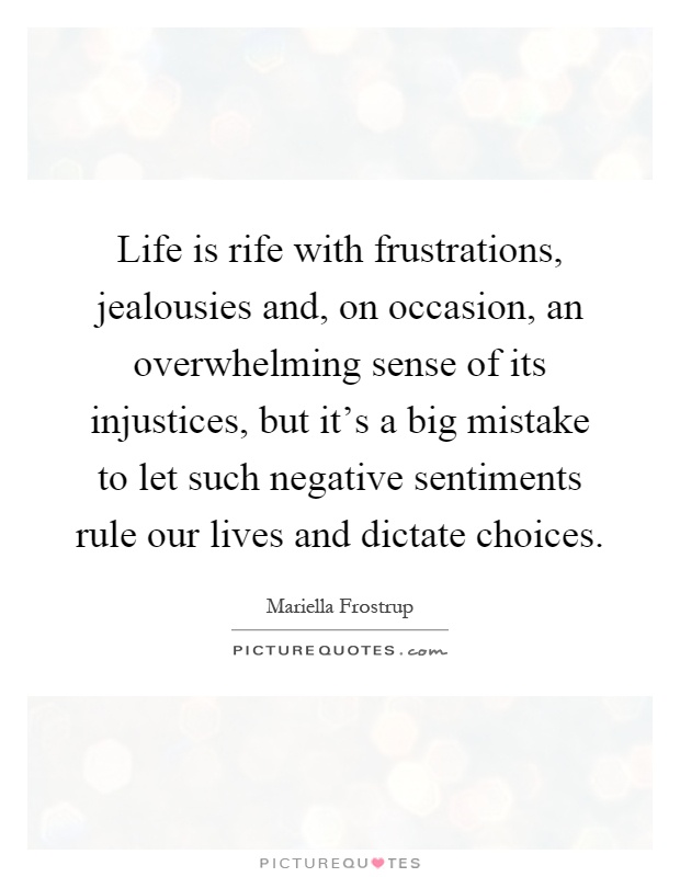 life is rife with frustrations jealousies and on