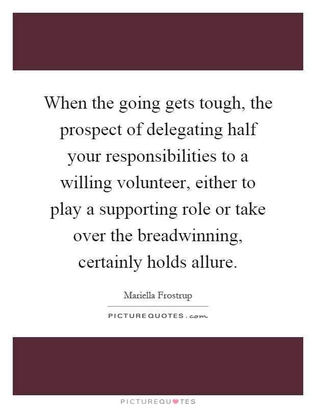 When the going gets tough, the prospect of delegating half your responsibilities to a willing volunteer, either to play a supporting role or take over the breadwinning, certainly holds allure Picture Quote #1