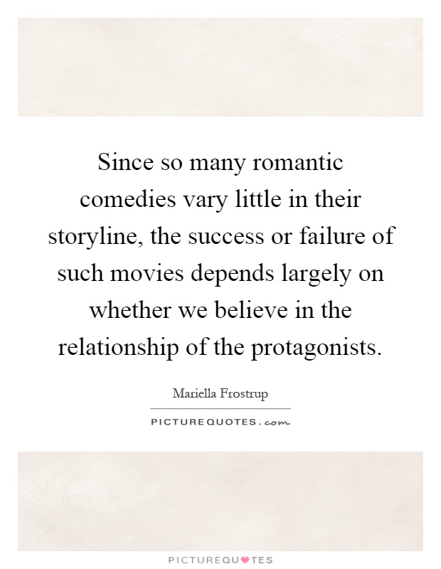Since so many romantic comedies vary little in their storyline, the success or failure of such movies depends largely on whether we believe in the relationship of the protagonists Picture Quote #1