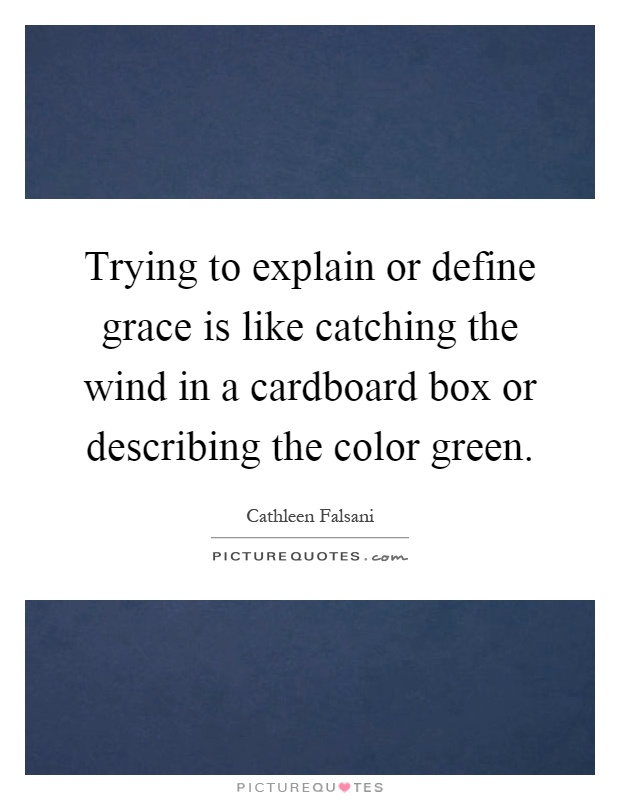 Trying to explain or define grace is like catching the wind in a cardboard box or describing the color green Picture Quote #1