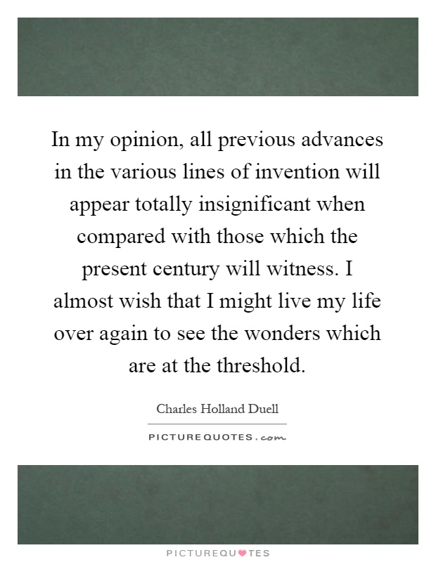 In my opinion, all previous advances in the various lines of invention will appear totally insignificant when compared with those which the present century will witness. I almost wish that I might live my life over again to see the wonders which are at the threshold Picture Quote #1