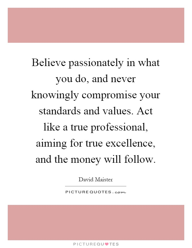 Believe passionately in what you do, and never knowingly compromise your standards and values. Act like a true professional, aiming for true excellence, and the money will follow Picture Quote #1