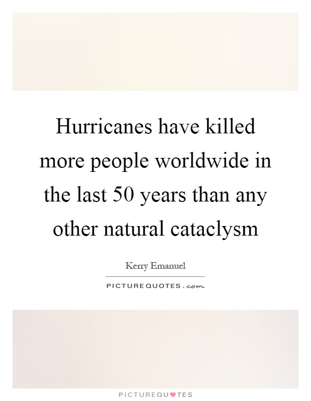 Hurricanes have killed more people worldwide in the last 50 years than any other natural cataclysm Picture Quote #1
