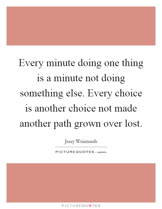 Every minute doing one thing is a minute not doing something else. Every choice is another choice not made another path grown over lost Picture Quote #1