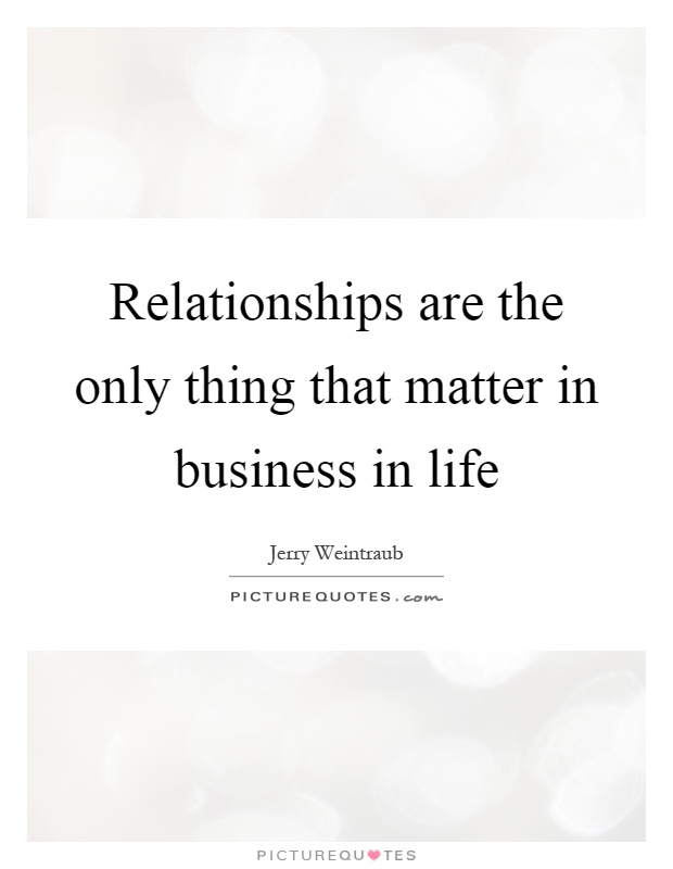 Relationships are the only thing that matter in business in life Picture Quote #1