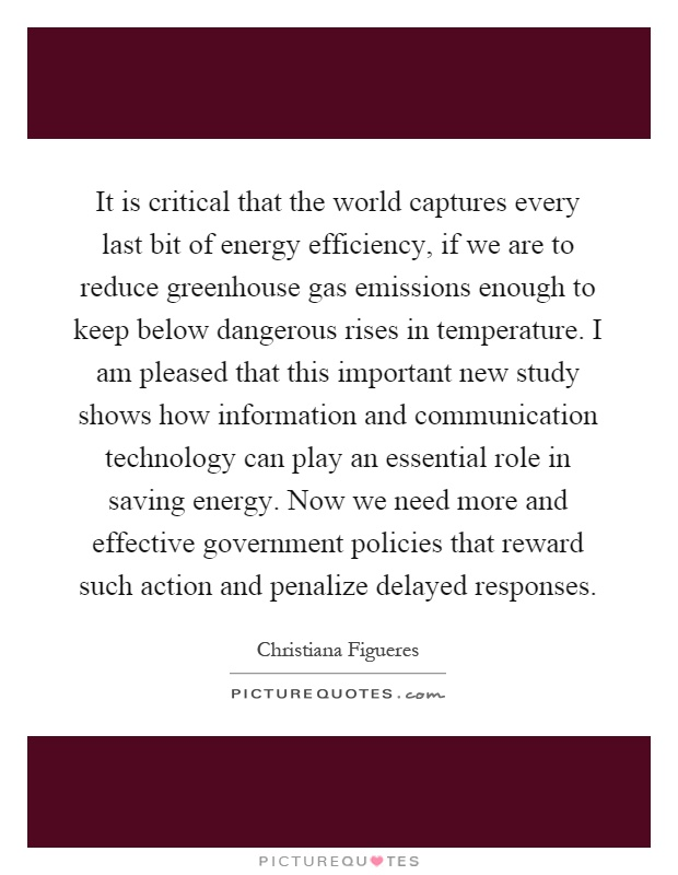 It is critical that the world captures every last bit of energy efficiency, if we are to reduce greenhouse gas emissions enough to keep below dangerous rises in temperature. I am pleased that this important new study shows how information and communication technology can play an essential role in saving energy. Now we need more and effective government policies that reward such action and penalize delayed responses Picture Quote #1